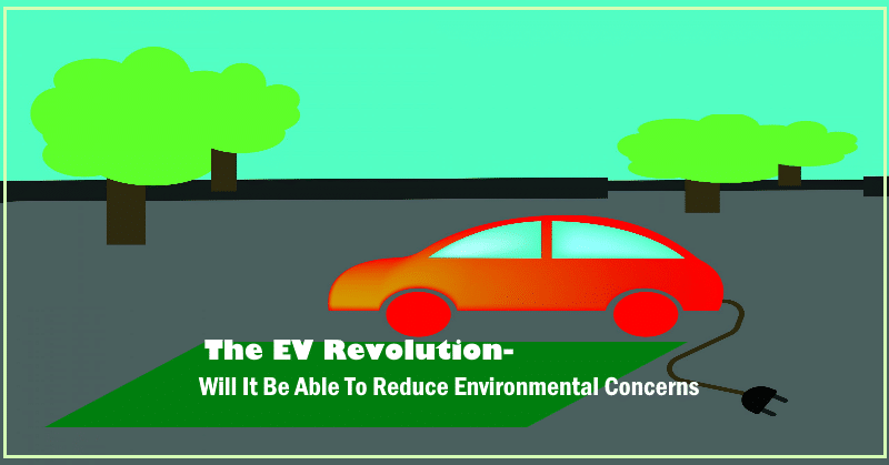 The EV Revolution- Will It Be Able To Reduce Environmental Concerns